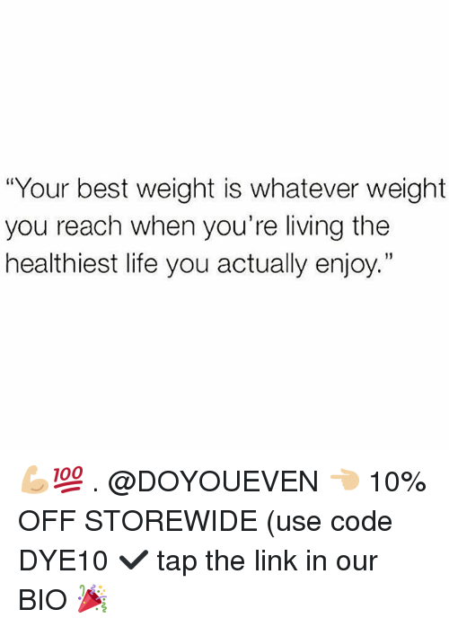 "Gym, Life, and Best: ""Your best weight is whatever weight  you reach when you're living the  healthiest life you actually enjoy.""  1) 💪🏼💯 . @DOYOUEVEN 👈🏼 10% OFF STOREWIDE (use code DYE10 ✔️ tap the link in our BIO 🎉"