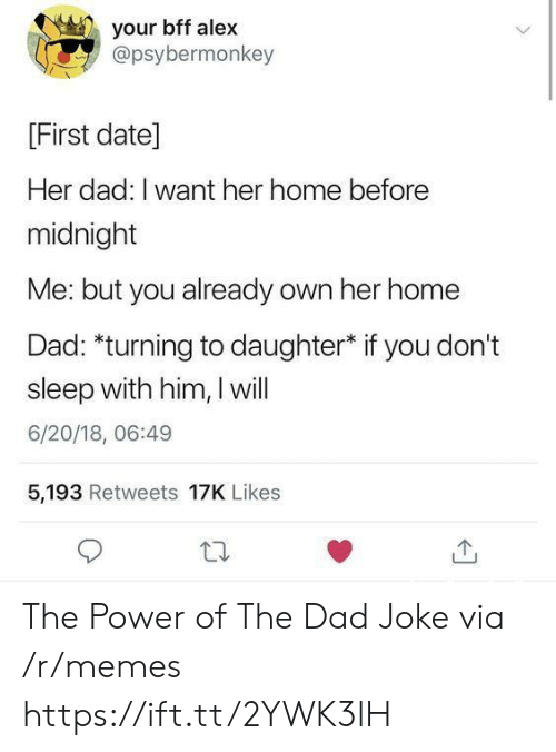 bff: your bff alex  @psybermonkey  [First date]  Her dad: I want her home before  midnight  Me: but you already own her home  Dad: *turning to daughter* if you don't  sleep with him, I will  6/20/18, 06:49  5,193 Retweets 17K Likes The Power of The Dad Joke via /r/memes https://ift.tt/2YWK3lH