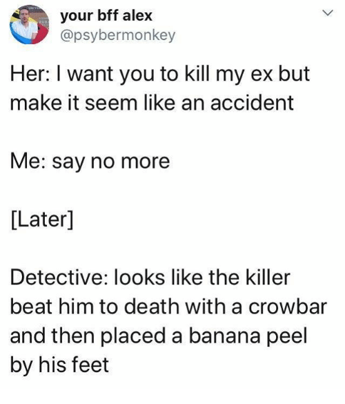 crowbar: your bff alex  @psybermonkey  Her: I want you to kill my ex but  make it seem like an accident  Me: say no more  [Later]  Detective: looks like the killer  beat him to death with a crowbar  and then placed a banana peel  by his feet