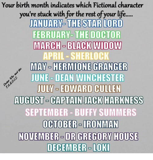 Doctor, Hermione, and Memes: Your birth month indicates which Fictional character  you're stuck with for the rest of your lif...  JANUARY- THE STAR LORD  FEBRUARY-  THE DOCTOR  MARCH BLACK WIDOW  APRIL-SHERLOCK  MAV-HERMIONE (BRAM ER  JUNE DEAN WINCHESTER  JULY EDWARD CULLEN  AUGUST-CAPTAIN JACK HARKNESS  SEPTEMBER - BUFFY SUMMERS  OCTOBER- IRONMAN  NOVEMBER  DR GREGORY HOUSE  DECEMBER - LOKI