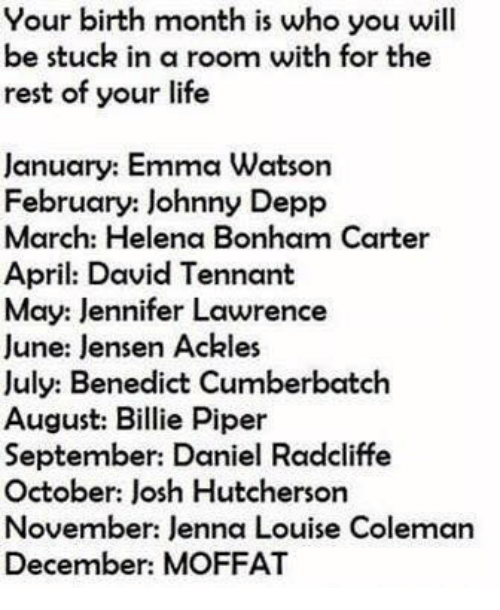Daniel Radcliffe, Emma Watson, and Jennifer Lawrence: Your birth month is who you will  be stuck in a room with for the  rest of your life  January: Emma Watson  February: Johnny Depp  March: Helena Bonham Carter  April: David Tennant  May: Jennifer Lawrence  June: lensen Ackles  July: Benedict Cumberbatch  August: Billie Piper  September: Daniel Radcliffe  October: Josh Hutcherson  November: Jenna Louise Coleman  December: MOFFAT