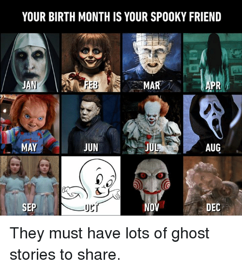 Dank, Ghost, and Spooky: YOUR BIRTH MONTH IS YOUR SPOOKY FRIEND  cl  MAR  PR  MAY  JUN  AUG  SEP  NO  DEC They must have lots of ghost stories to share.