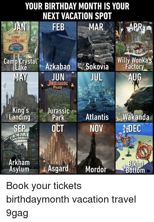9gag, Birthday, and Memes: YOUR BIRTHDAY MONTH IS YOUR  NEXT VACATION SPOT  WELCOME TO  CAMP  CRYSTAL LAKE  EST  stal Azkaban Sokovia ato  Willy Wonkas  ctory  JUNO9GA  1 JURASSIC  AUG  PARK  King's Jurassic  LandingParkAtlanisWakanda  SEP OCT NOV DEC  Arkham  Asylum AsgardMordor  in  ottom Book your tickets⠀ birthdaymonth vacation travel 9gag