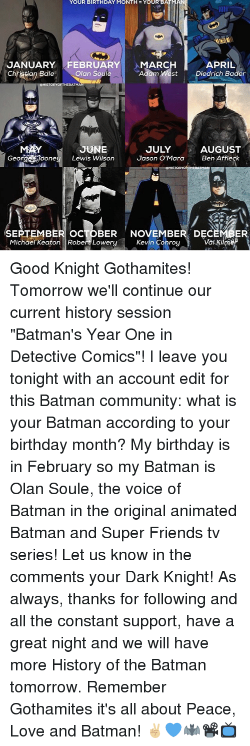 "bader: YOUR BIRTHDAY MONTH YOUR BAT  JANUARY FEBRUARY  MARC  APRIL  Chhiatiop  Bale  Olan Soule  Adam West Diedrich Bader  HEBATMA  UNE  AUGUST  JULY  George One  Lewis Wilson  Jason O'Mara  Ben Affleck  OHISTORYORTHEBATMAN  SEPTEMBER ocTOBER NOVEMBER DEC  Kevin Conroy  Val Kim  Michael Keaton Robert Lowery Good Knight Gothamites! Tomorrow we'll continue our current history session ""Batman's Year One in Detective Comics""! I leave you tonight with an account edit for this Batman community: what is your Batman according to your birthday month? My birthday is in February so my Batman is Olan Soule, the voice of Batman in the original animated Batman and Super Friends tv series! Let us know in the comments your Dark Knight! As always, thanks for following and all the constant support, have a great night and we will have more History of the Batman tomorrow. Remember Gothamites it's all about Peace, Love and Batman! ✌🏼💙🦇📽📺"