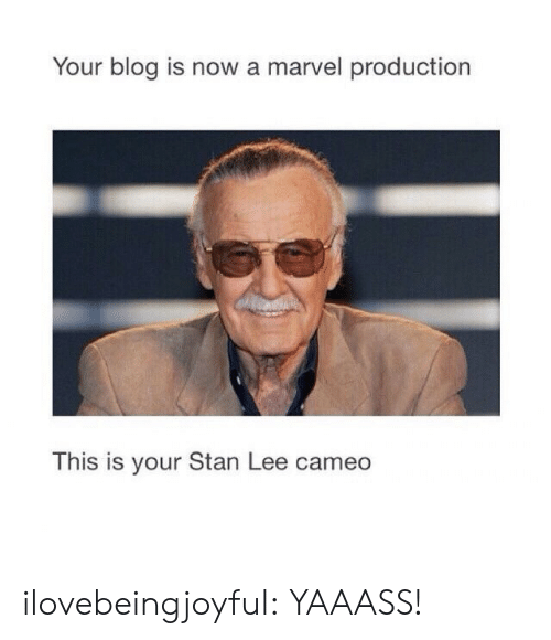 cameo: Your blog is now a marvel production  This is your Stan Lee cameo  IS IS ilovebeingjoyful: YAAASS!