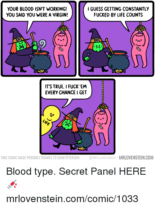 Life, Memes, and True: YOUR BLOOD ISN'T WORKING!  YOU SAID YOU WERE A VIRGIN!  IGUESS GETTING CONSTANTLY  FUCKED BY LIFE COUNTS  IT'S TRUE, I FUCK 'EM  EVERY CHANCE I GET  o S  THIS COMIC MADE POSSIBLE THANKS TO SEAN PETERSON @MrLovenstein MRLOVENSTEIN.COM Blood type.  Secret Panel HERE 💉 mrlovenstein.com/comic/1033