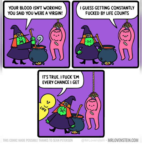 I Fuck: YOUR BLOOD ISN'T WORKING!  YOU SAID YOU WERE A VIRGIN!  IGUESS GETTING CONSTANTLY  FUCKED BY LIFE COUNTS  -5  IT'S TRUE. I FUCK EN  EVERY CHANCE I GET  THIS COMIC MADE POSSIBLE THANKS TO SEAN PETERSON @MrLovenstein MRLOVENSTEIN.COM