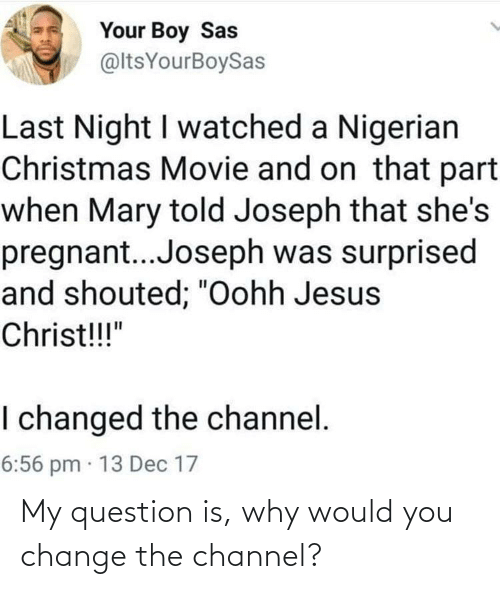 """pregnant: Your Boy Sas  @ltsYourBoySas  Last Night I watched a Nigerian  Christmas Movie and on that part  when Mary told Joseph that she's  pregnant..Joseph was surprised  and shouted; """"Oohh Jesus  Christ!!!""""  I changed the channel.  6:56 pm · 13 Dec 17 My question is, why would you change the channel?"""