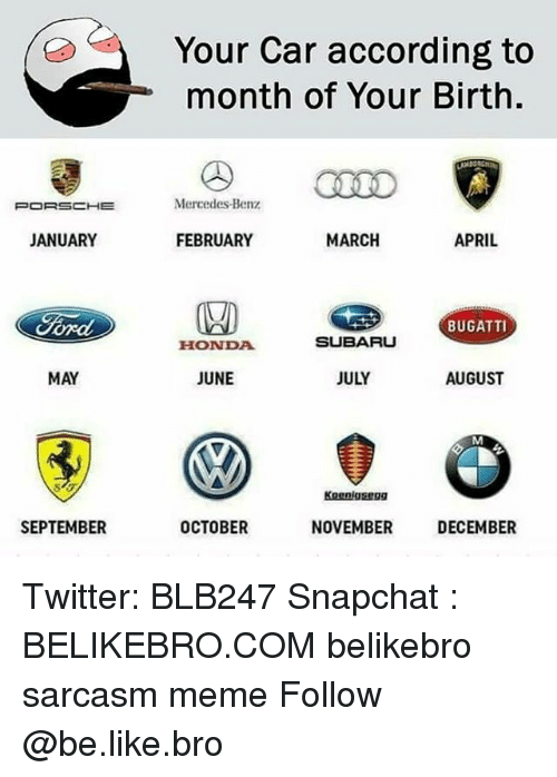 mercedes benz: Your Car according to  month of Your Birth.  Mercedes-Benz  JANUARY  FEBRUARY  MARCH  APRIL  BUGATTI  HONDA  SUBARU  MAY  JUNE  JULY  AUGUST  Kognlgsegg  SEPTEMBER  OCTOBER  NOVEMBER  DECEMBER Twitter: BLB247 Snapchat : BELIKEBRO.COM belikebro sarcasm meme Follow @be.like.bro