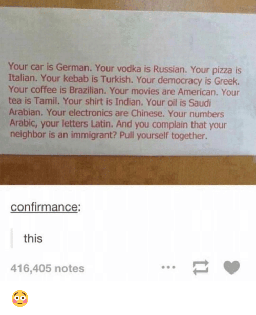 tamil: Your car is German. Your vodka is Russian. Your pizza is  Italian. Your kebab is Turkish. Your democracy is Greek.  Your coffee is Brazilian. Your movies are American. Your  tea is Tamil. Your shirt is Indian. Your oil is Saudi  Arabian. Your electronics are Chinese. Your numbers  Arabic, your letters Latin. And you complain that your  neighbor is an immigrant? Pull yourself together.  confirmance:  this  416,405 notes 😳