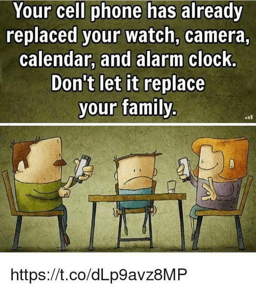Clock, Family, and Memes: Your cell phone has already  replaced your watch, camera,  calendar, and alarm clock.  Don't let it replace  your family https://t.co/dLp9avz8MP