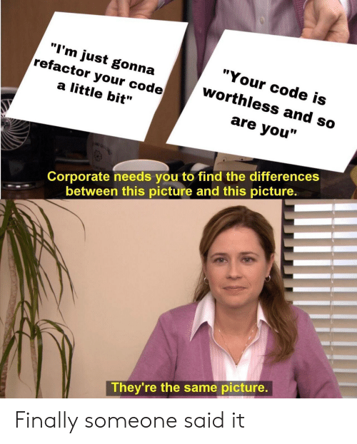 """Corporate, Code, and Picture: """"Your code is  """"I'm just gonna  refactor your code  worthless and so  a little bit""""  are you""""  Corporate needs you to find the differences  between this picture and this picture  They're the same picture Finally someone said it"""