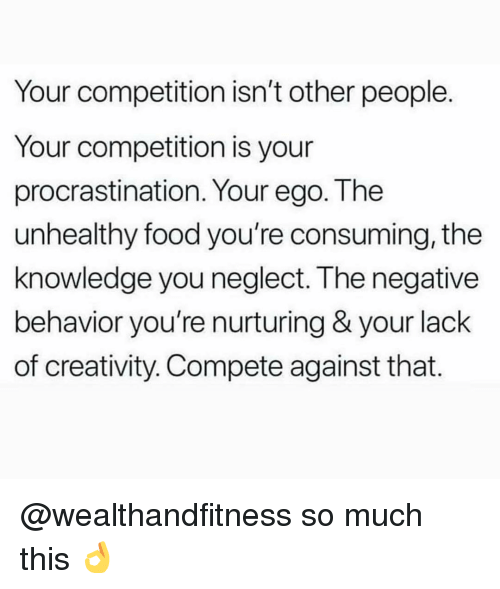 Food, Gym, and Knowledge: Your competition isn't other people  Your competition is your  procrastination. Your ego. The  unhealthy food you're consuming, the  knowledge you neglect. The negative  behavior you're nurturing & your lack  of creativity. Compete against that. @wealthandfitness so much this 👌
