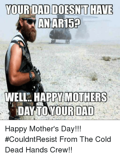 cold-dead-hands: YOUR DAD DOESNT HAVE  AN AR150  WELL HAPPY MOTHERS  DAY YOUR DAD Happy Mother's Day!!! #CouldntResist  From The Cold Dead Hands Crew!!