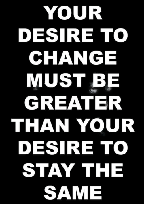 desire: YOUR  DESIRE TO  CHANGE  MUST BE  GREATER  THAN YOUR  DESIRE TO  STAY ΤHE  SAME
