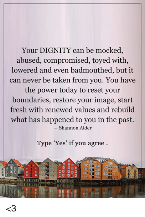 alder: Your DIGNITY can be mocked,  abused, compromised, toyed with,  lowered and even badmouthed, but it  can never be taken from you. You have  the power today to reset you  boundaries, restore your image, start  fresh with renewed values and rebuild  what has happened to you in the past.  Shannon Alder  Type 'Yes' if you agree <3