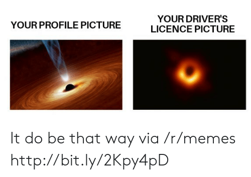 Profile Picture: YOUR DRIVER'S  LICENCE PICTURE  YOUR PROFILE PICTURE It do be that way via /r/memes http://bit.ly/2Kpy4pD