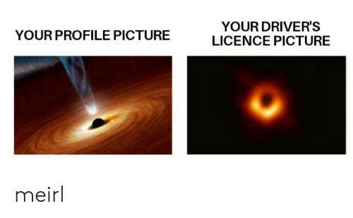 Profile Picture: YOUR DRIVER'S  LICENCE PICTURE  YOUR PROFILE PICTURE meirl