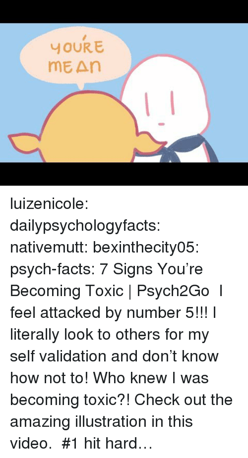Facts, Gif, and Tumblr: YOUR E  mE An luizenicole:  dailypsychologyfacts: nativemutt:  bexinthecity05:  psych-facts:  7 Signs You're Becoming Toxic | Psych2Go   I feel attacked by number 5!!! I literally look to others for my self validation and don't know how not to!   Who knew I was becoming toxic?!   Check out the amazing illustration in this video.    #1 hit hard…