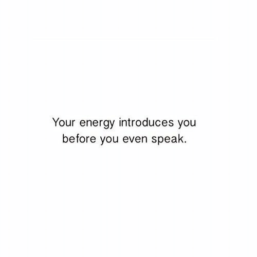 Energy, Speak, and You: Your energy introduces you  before you even speak
