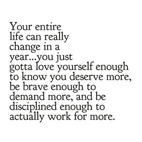 Life, Love, and Work: Your entire  life can really  change in a  year...vou lust  gotta love yourself enough  to know you deserve more,  be brave enough to  demand more, and be  disciplined enough to  actually work for more.