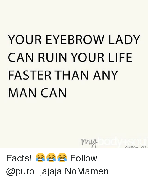 Facts, Life, and Memes: YOUR EYEBROW LADY  CAN RUIN YOUR LIFE  FASTER THAN ANY  MAN CAN  ma Facts! 😂😂😂 Follow @puro_jajaja NoMamen