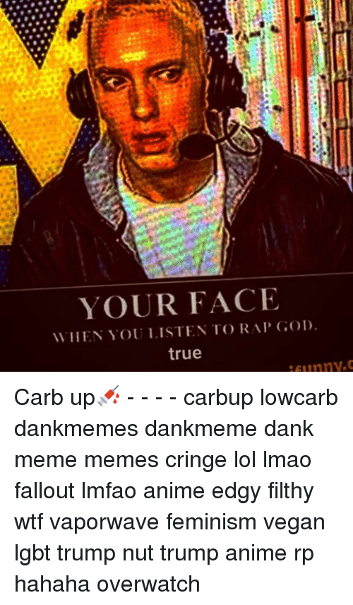 your face when you listen to rap god true carb 10700762 your face when you listen to rap god true carb up💉 carbup