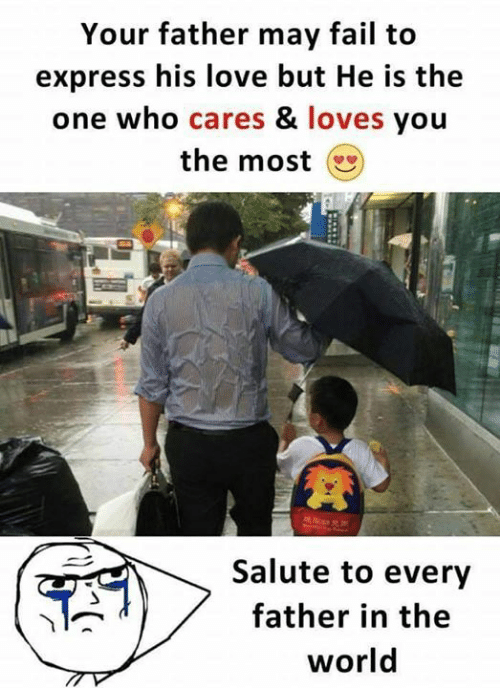 Fail, Love, and Memes: Your father may fail to  express his love but He is the  one who cares & loves you  the most  Salute to every  father in the  world