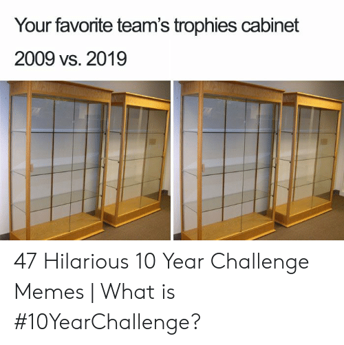 trophies: Your favorite team's trophies cabinet  2009 vs. 2019 47 Hilarious 10 Year Challenge Memes | What is #10YearChallenge?