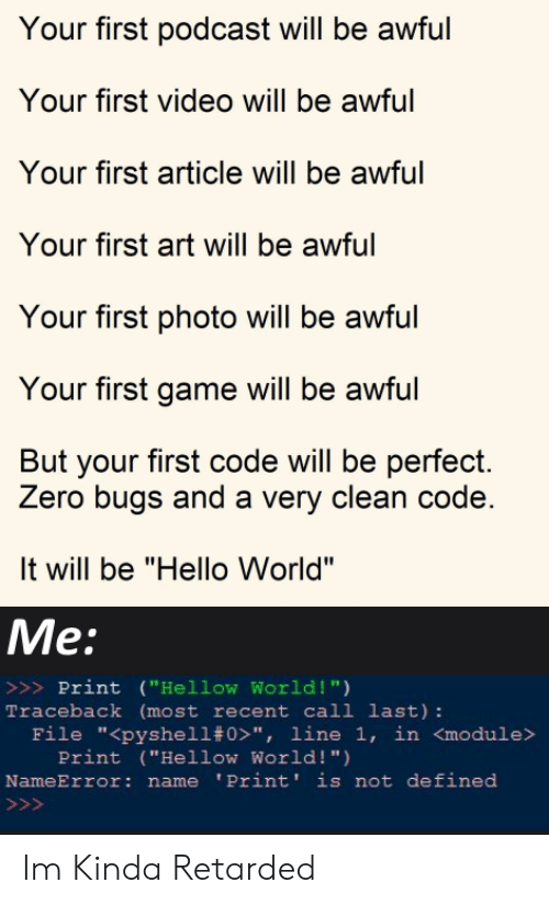 "Hello, Retarded, and Zero: Your first podcast will be awful  Your first video will be awful  Your first article will be awful  Your first art will be awful  Your first photo will be awful  Your first game will be awful  But your first code will be perfect.  Zero bugs and a very clean code.  It will be ""Hello World""  Me:  >>>Print (""Hellow World !"")  Traceback (most recent call last):  File ""<pyshell# 0>"", line 1, in <module>  Print (""Hellow World! "")  NameError: name 'Print' is not defined  >>> Im Kinda Retarded"