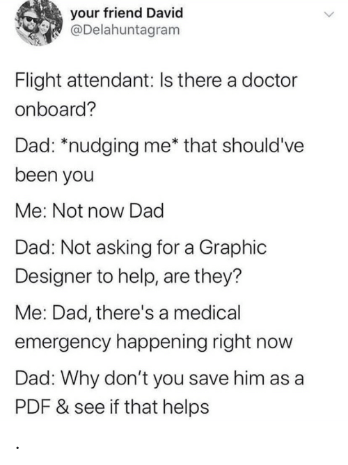 Asking For: your friend David  @Delahuntagram  Flight attendant: Is there a doctor  onboard?  Dad: *nudging me* that should've  been you  Me: Not now Dad  Dad: Not asking for a Graphic  Designer to help, are they?  Me: Dad, there's a medical  emergency happening right now  Dad: Why don't you save him as a  PDF & see if that helps .
