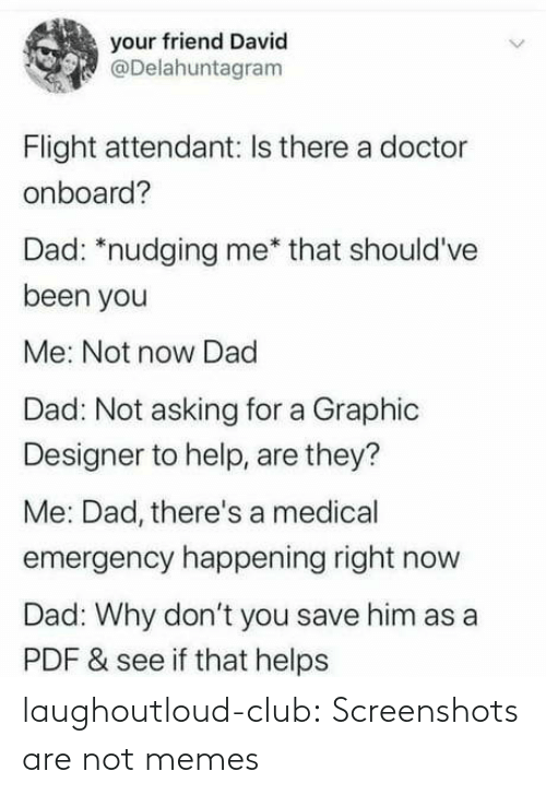 Asking For: your friend David  @Delahuntagram  Flight attendant: Is there a doctor  onboard?  Dad: *nudging me* that should've  been you  Me: Not now Dad  Dad: Not asking for a Graphic  Designer to help, are they?  Me: Dad, there's a medical  emergency happening right now  Dad: Why don't you save him as a  PDF & see if that helps laughoutloud-club:  Screenshots are not memes