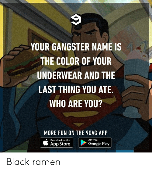 9gag, Dank, and Google: YOUR GANGSTER NAME IS  THE COLOR OF YOUR  UNDERWEAR AND THE  LAST THING YOU ATE.  WHO ARE YOU?  MORE FUN ON THE 9GAG APP  Download on the  GET IT ON  Google Play  App Store Black ramen