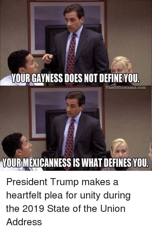 State of the Union Address, Define, and Trump: YOUR GAYNESS DOES NOT DEFINE VOU  Theofficeisms.com  YOUR MEXICANNESS IS WHAT DEFINES YOU President Trump makes a heartfelt plea for unity during the 2019 State of the Union Address