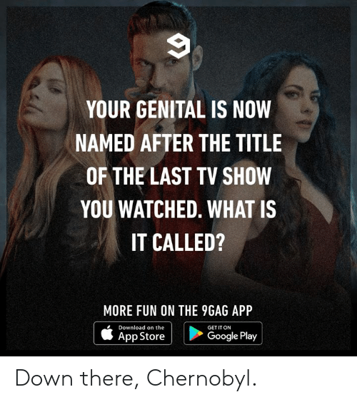 Google Play: YOUR GENITAL IS NOW  NAMED AFTER THE TITLE  OF THE LAST TV SHOW  YOU WATCHED. WHAT IS  IT CALLED?  MORE FUN ON THE 9GAG APP  Download on the  GET IT ON  | ippatore i  Google Play Down there, Chernobyl.
