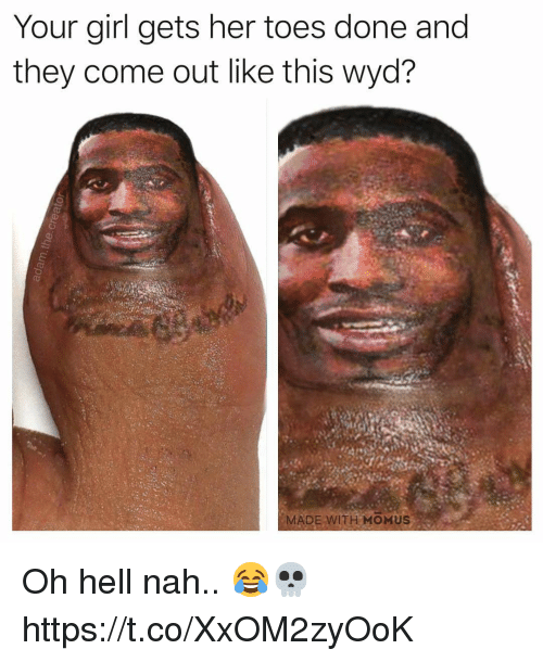 hell nah: Your girl gets her toes done and  they come out like this wyd?  MADE WITH MOMUS Oh hell nah.. 😂💀 https://t.co/XxOM2zyOoK