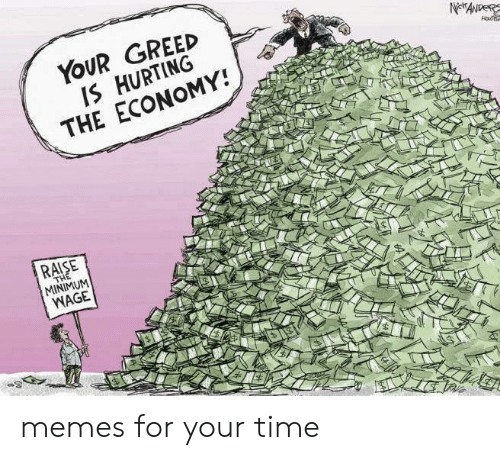 Greed: YOUR GREED  IS HURTING  THE ECONOMY!  RAISE  MINIMUM  WAGE memes for your time