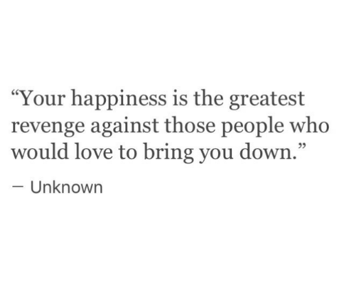 """Love, Revenge, and Happiness: """"Your happiness is the greatest  revenge against those people who  would love to bring you down.""""  93  Unknowrn"""