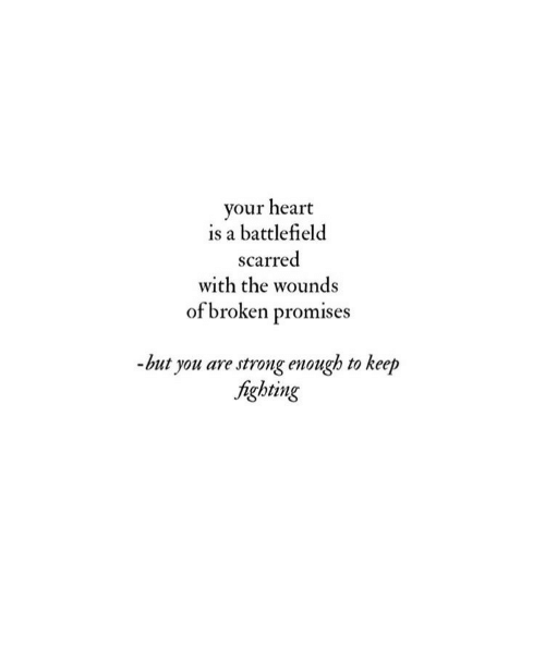 Battlefield: your heart  is a battlefield  scarred  with the wounds  of broken promises  -but you are strong enough to keep  fighting