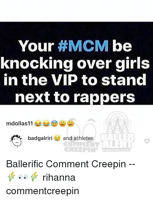 Memes, Rihanna, and Rappers: Your  HMCM be  knocking over girls  in the VIP to stand  next to rappers  mdollas 11  BALLER  badgalriri  and athletes  Marr ALERT  CREEPIN  BALBERALERT COM Ballerific Comment Creepin -- 🌾👀🌾 rihanna commentcreepin