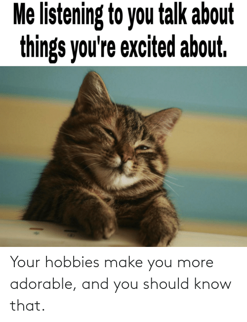 You Should: Your hobbies make you more adorable, and you should know that.