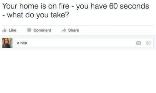 like comment share: Your home is on fire - you have 60 seconds  what do you take?  Like  Comment  Share  5 a nap