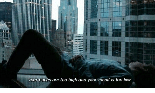 Too High: your hopes are too high and your mood is too low