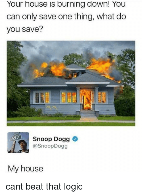 Logic, My House, and Snoop: Your house is burning down! You  can only save one thing, what do  you save?  Snoop Dogg >  @SnoopDogg  My house cant beat that logic