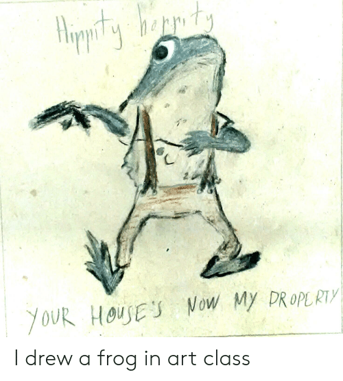 Dank Memes, Art, and Class: YOUR HOUSES Now My DROPLRTY I drew a frog in art class