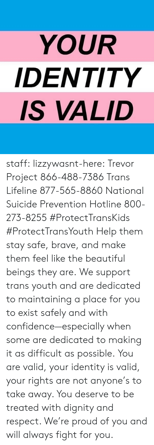 Beautiful, Confidence, and Respect: YOUR  IDENTITY  S VALID staff: lizzywasnt-here: Trevor Project 866-488-7386 Trans Lifeline 877-565-8860 National Suicide Prevention Hotline 800-273-8255 #ProtectTransKids #ProtectTransYouth Help them stay safe, brave, and make them feel like the beautiful beings they are. We support trans youth and are dedicated to maintaining a place for you to exist safely and with confidence—especially when some are dedicated to making it as difficult as possible. You are valid, your identity is valid, your rights are not anyone's to take away. You deserve to be treated with dignity and respect. We're proud of you and will always fight for you.