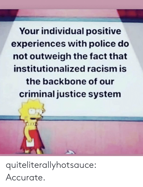 Police, Racism, and Tumblr: Your individual positive  experiences with police do  not outweigh the fact that  institutionalized racism is  the backbone of our  criminal justice system quiteliterallyhotsauce:   Accurate.