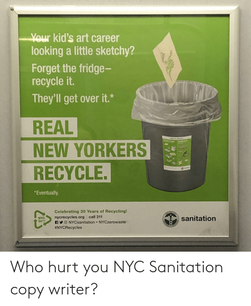 the fridge: Your kid's art career  looking a little sketchy?  Forget the fridge-  recycle it.  They'll get over it.*  REAL  NEW YORKERS  RECYCLE.  *Eventually.  Celebrating 30 Years of Recycling!  nycrecycles.org call 311  AYO NYCsanitation NYCzerowaste  #NYCRecycles  sanitation  NYC  30TH Who hurt you NYC Sanitation copy writer?
