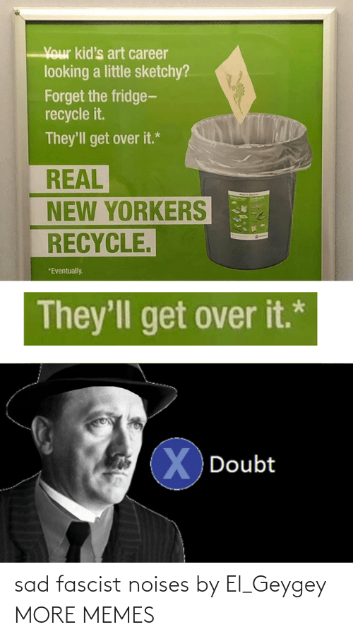 the fridge: Your kid's art career  looking a little sketchy?  Forget the fridge-  recycle it.  They'll get over it.*  REAL  NEW YORKERS  RECYCLE.  *Eventually.  They'll get over it.*  XDoubt sad fascist noises by El_Geygey MORE MEMES