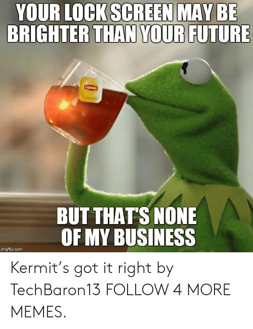 Lock Screen: YOUR LOCK SCREEN MAY BE  BRIGHTER THAN YOUR FUTURE  BUT THAT'S NONE  OF MY BUSINESS  imgflip.com Kermit's got it right by TechBaron13 FOLLOW 4 MORE MEMES.